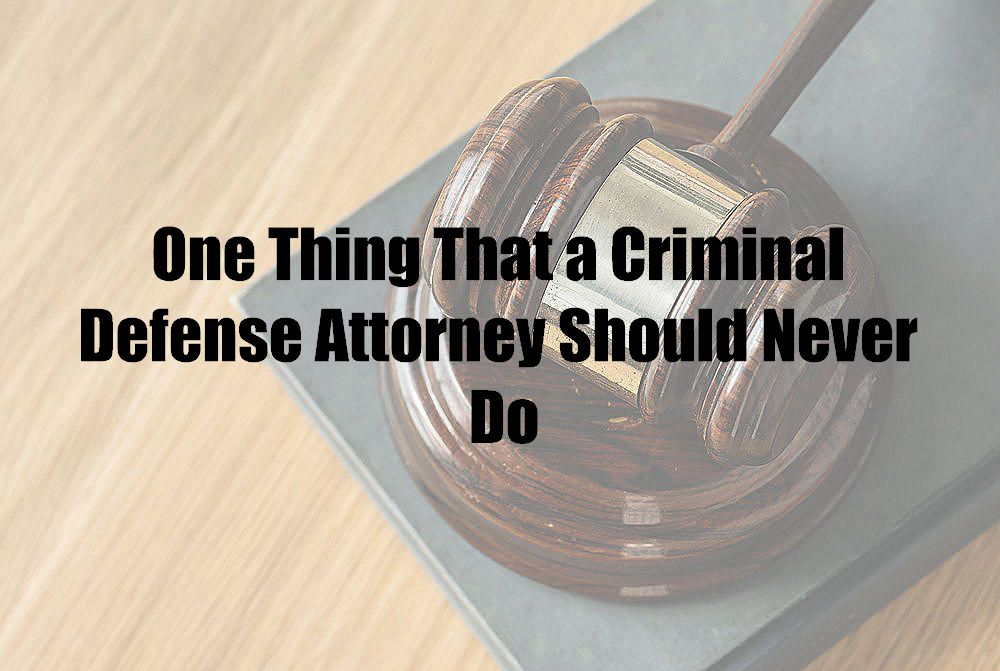 One Thing That a Criminal Defense Attorney Should Never Do