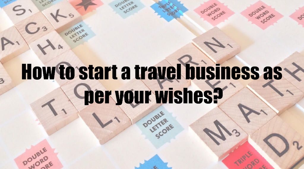 How to start a travel business as per your wishes?